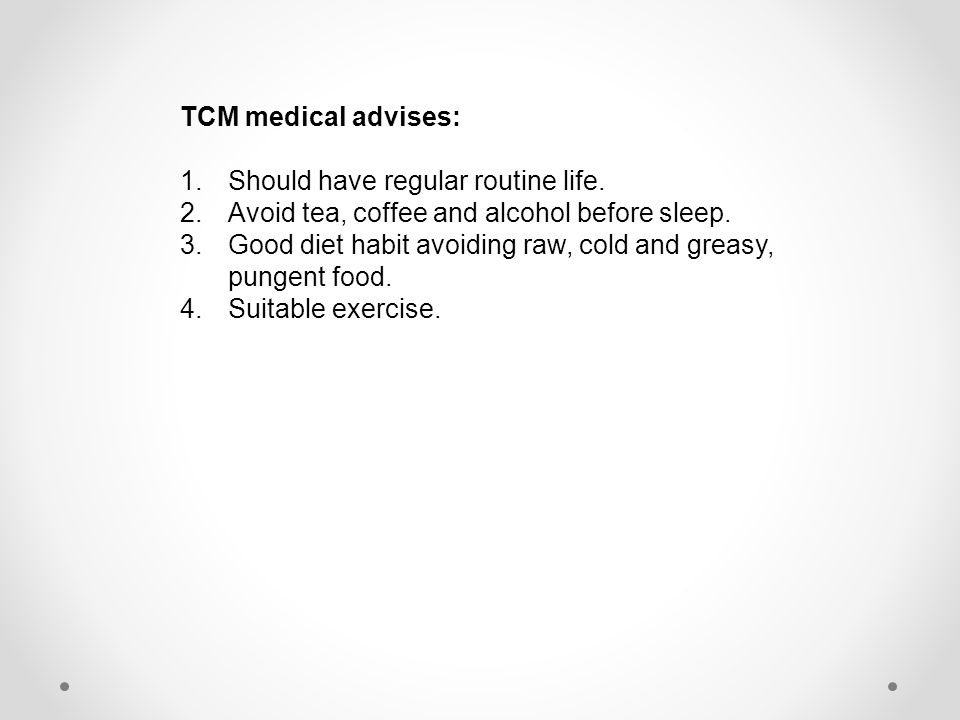 TCM medical advises: 1.Should have regular routine life. 2.Avoid tea, coffee and alcohol before sleep. 3.Good diet habit avoiding raw, cold and greasy