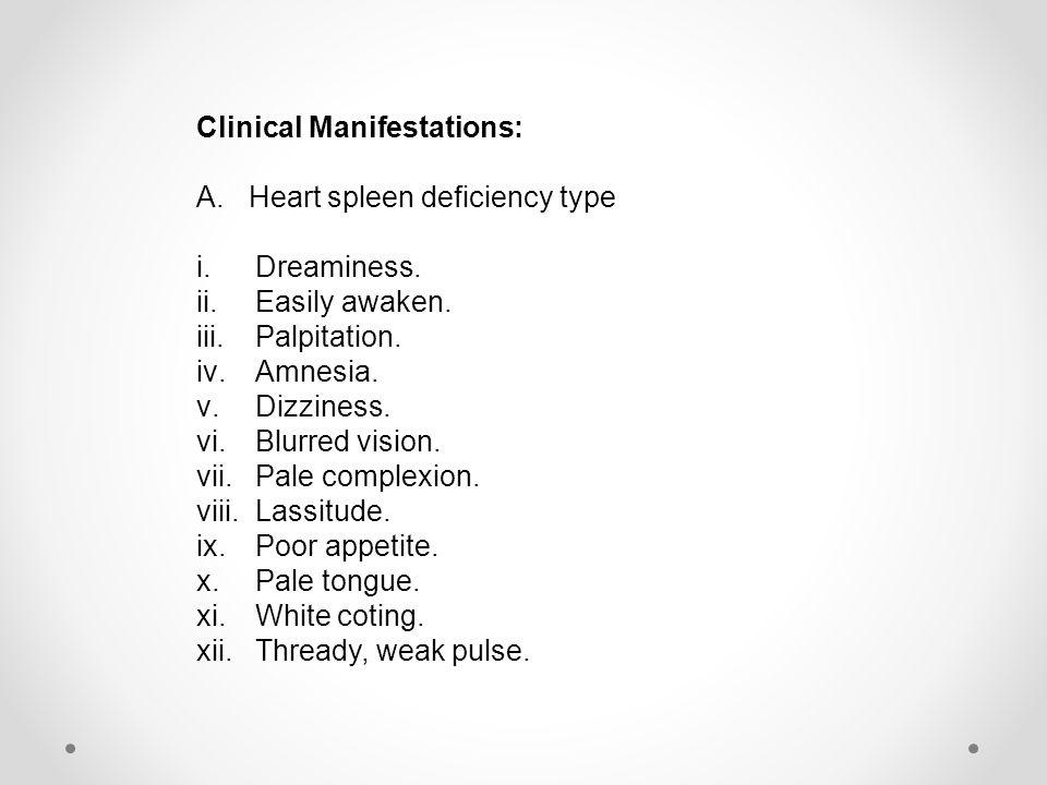 Clinical Manifestations: A.Heart spleen deficiency type i.Dreaminess. ii.Easily awaken. iii.Palpitation. iv.Amnesia. v.Dizziness. vi.Blurred vision. v