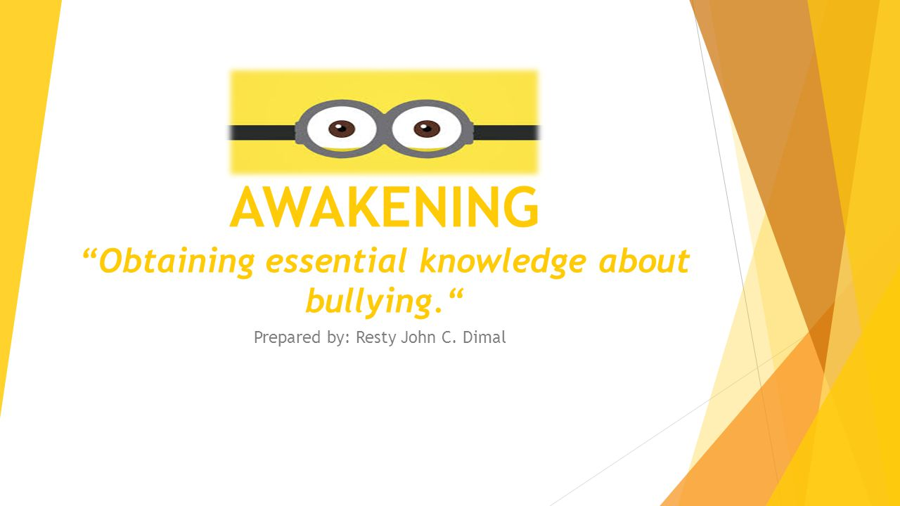"""AWAKENING """"Obtaining essential knowledge about bullying."""" Prepared by: Resty John C. Dimal"""