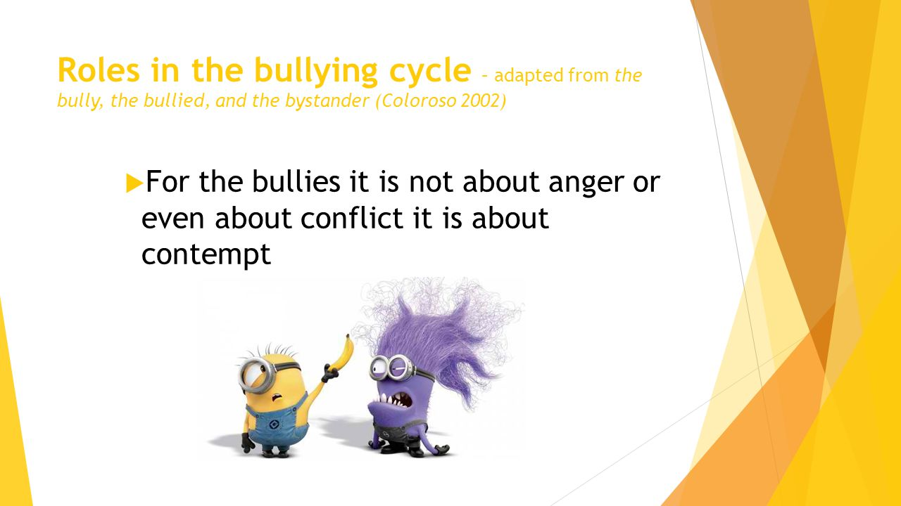 Roles in the bullying cycle – adapted from the bully, the bullied, and the bystander (Coloroso 2002)  For the bullies it is not about anger or even about conflict it is about contempt