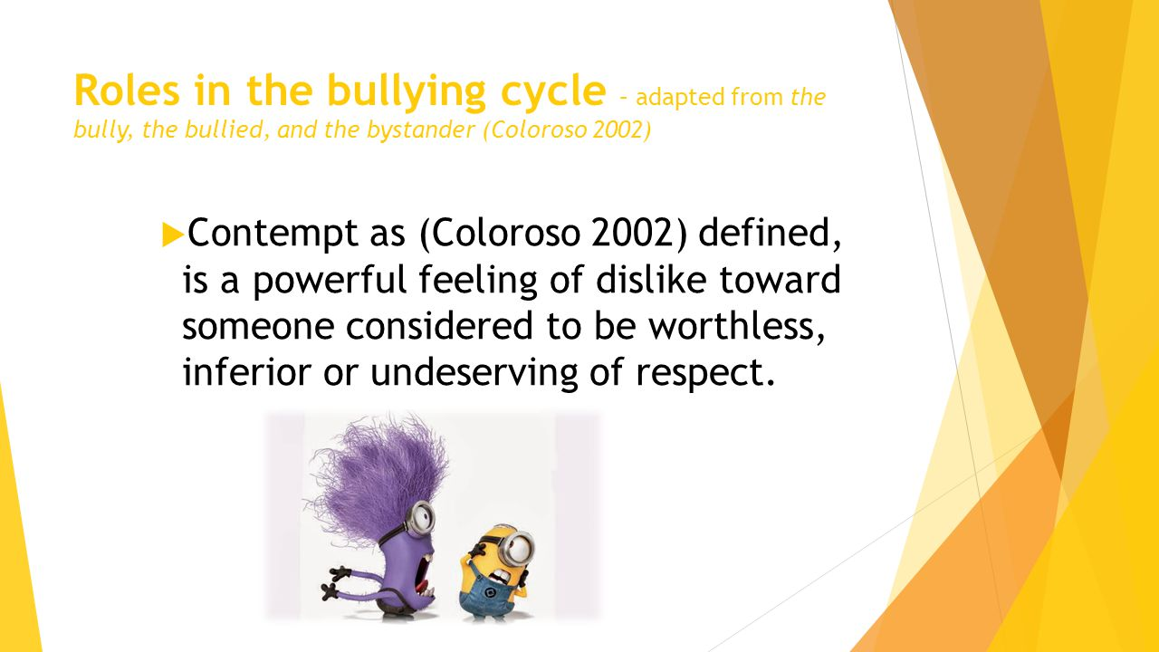 Roles in the bullying cycle – adapted from the bully, the bullied, and the bystander (Coloroso 2002)  Contempt as (Coloroso 2002) defined, is a powerful feeling of dislike toward someone considered to be worthless, inferior or undeserving of respect.