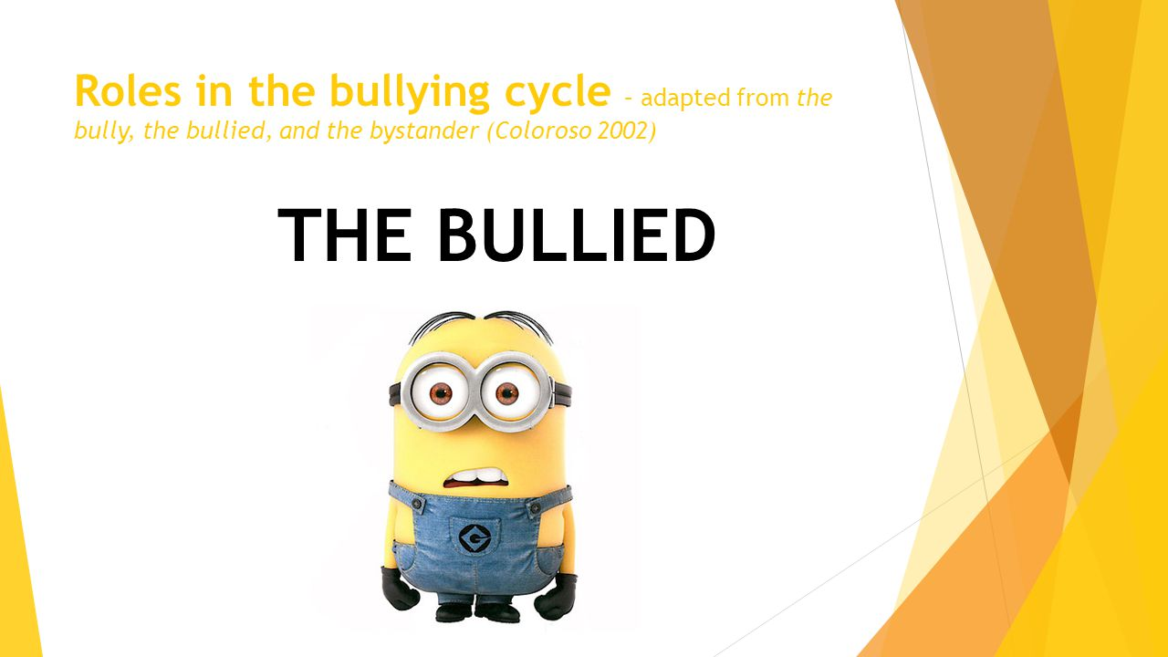 Roles in the bullying cycle – adapted from the bully, the bullied, and the bystander (Coloroso 2002) THE BULLIED