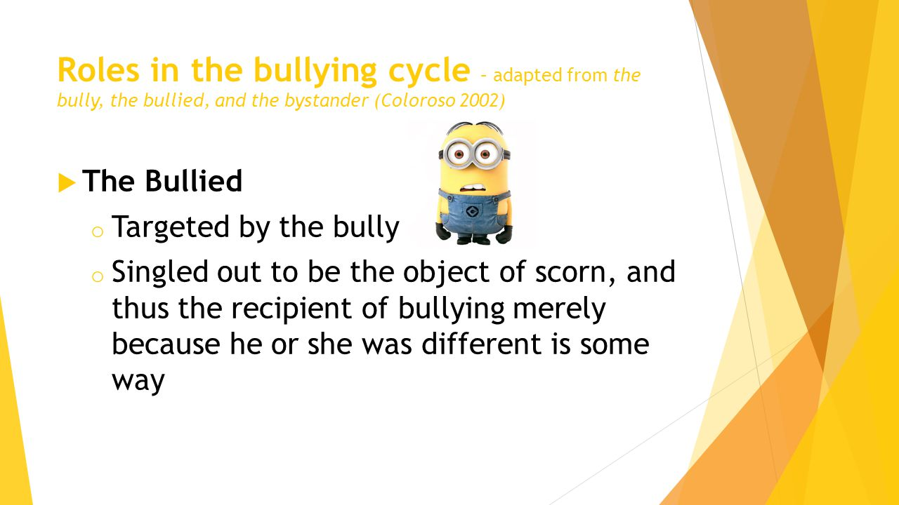Roles in the bullying cycle – adapted from the bully, the bullied, and the bystander (Coloroso 2002)  The Bullied o Targeted by the bully o Singled out to be the object of scorn, and thus the recipient of bullying merely because he or she was different is some way