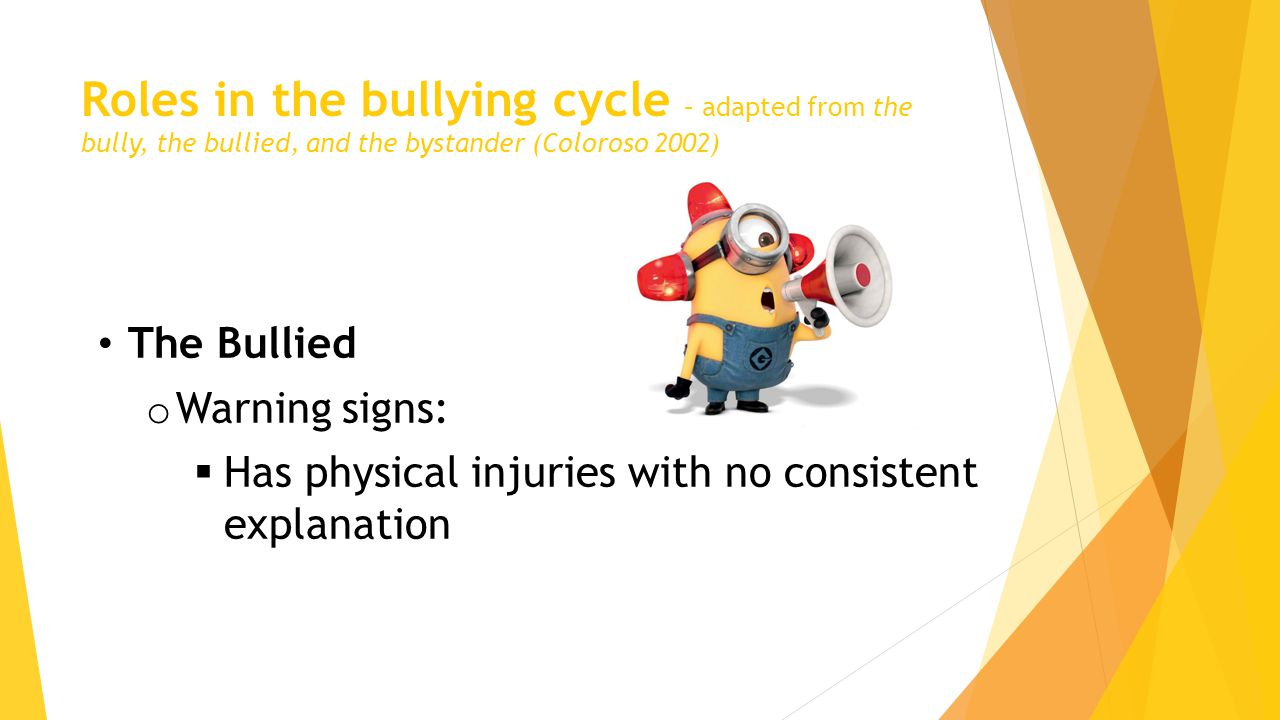 Roles in the bullying cycle – adapted from the bully, the bullied, and the bystander (Coloroso 2002) The Bullied o Warning signs:  Has physical injuries with no consistent explanation