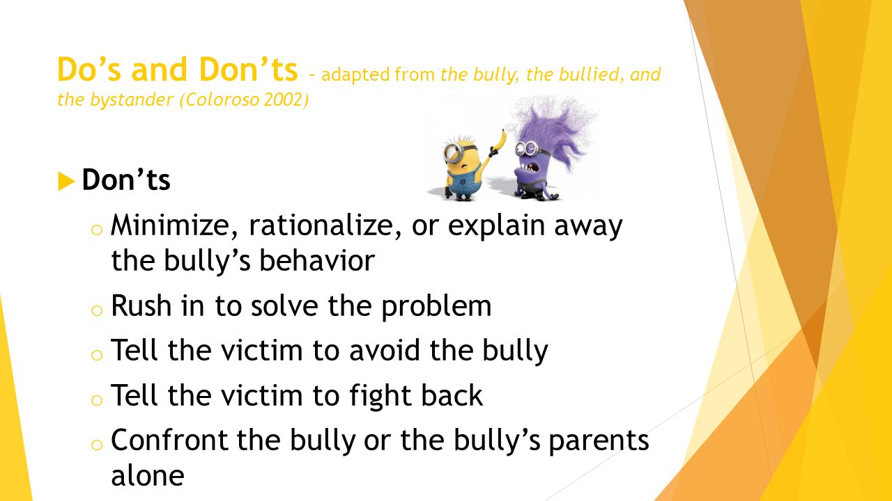 Do's and Don'ts – adapted from the bully, the bullied, and the bystander (Coloroso 2002)  Don'ts o Minimize, rationalize, or explain away the bully's behavior o Rush in to solve the problem o Tell the victim to avoid the bully o Tell the victim to fight back o Confront the bully or the bully's parents alone