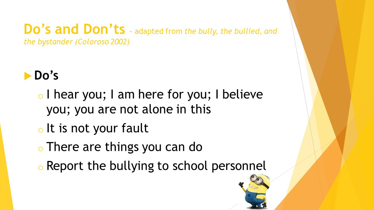 Do's and Don'ts – adapted from the bully, the bullied, and the bystander (Coloroso 2002)  Do's o I hear you; I am here for you; I believe you; you are not alone in this o It is not your fault o There are things you can do o Report the bullying to school personnel