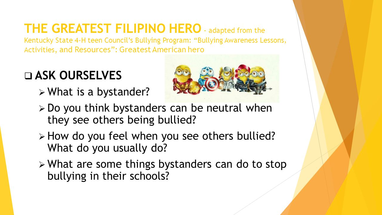 THE GREATEST FILIPINO HERO – adapted from the Kentucky State 4-H teen Council's Bullying Program: Bullying Awareness Lessons, Activities, and Resources : Greatest American hero  ASK OURSELVES  What is a bystander.