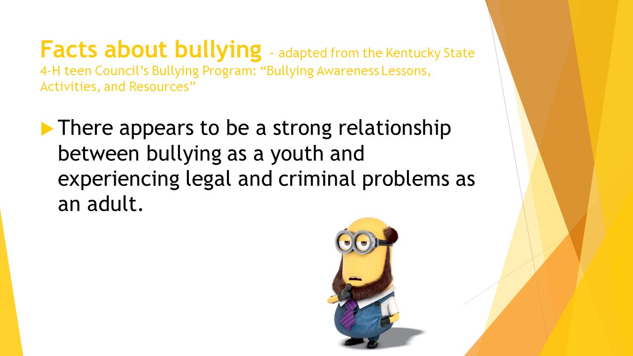 Facts about bullying – adapted from the Kentucky State 4-H teen Council's Bullying Program: Bullying Awareness Lessons, Activities, and Resources  There appears to be a strong relationship between bullying as a youth and experiencing legal and criminal problems as an adult.