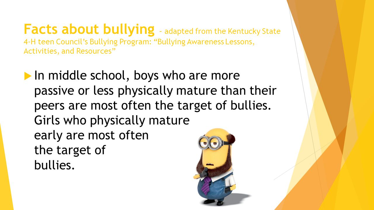 Facts about bullying – adapted from the Kentucky State 4-H teen Council's Bullying Program: Bullying Awareness Lessons, Activities, and Resources  In middle school, boys who are more passive or less physically mature than their peers are most often the target of bullies.