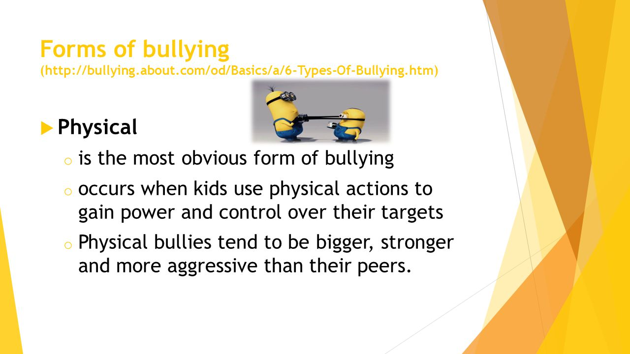 Forms of bullying (http://bullying.about.com/od/Basics/a/6-Types-Of-Bullying.htm)  Physical o is the most obvious form of bullying o occurs when kids use physical actions to gain power and control over their targets o Physical bullies tend to be bigger, stronger and more aggressive than their peers.