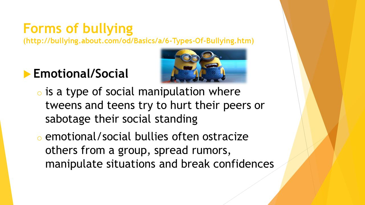  Emotional/Social o is a type of social manipulation where tweens and teens try to hurt their peers or sabotage their social standing o emotional/social bullies often ostracize others from a group, spread rumors, manipulate situations and break confidences
