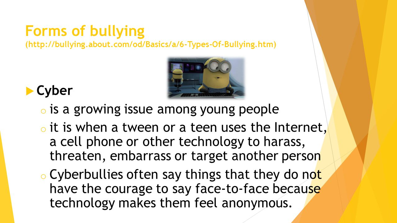 Forms of bullying (http://bullying.about.com/od/Basics/a/6-Types-Of-Bullying.htm)  Cyber o is a growing issue among young people o it is when a tween or a teen uses the Internet, a cell phone or other technology to harass, threaten, embarrass or target another person o Cyberbullies often say things that they do not have the courage to say face-to-face because technology makes them feel anonymous.