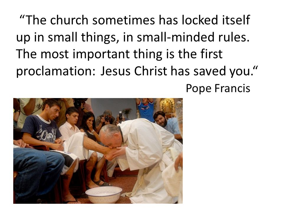 The church sometimes has locked itself up in small things, in small-minded rules.