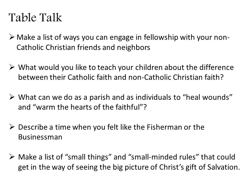 Table Talk  Make a list of ways you can engage in fellowship with your non- Catholic Christian friends and neighbors  What would you like to teach your children about the difference between their Catholic faith and non-Catholic Christian faith.