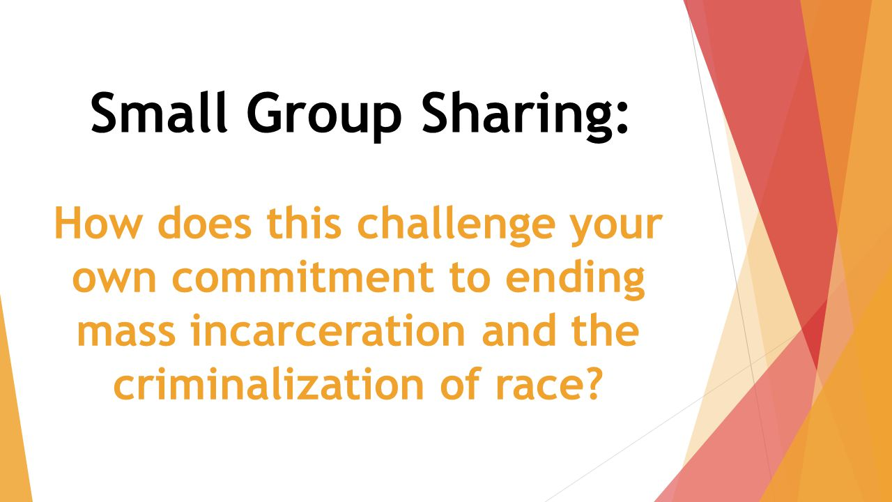 Small Group Sharing: How does this challenge your own commitment to ending mass incarceration and the criminalization of race?