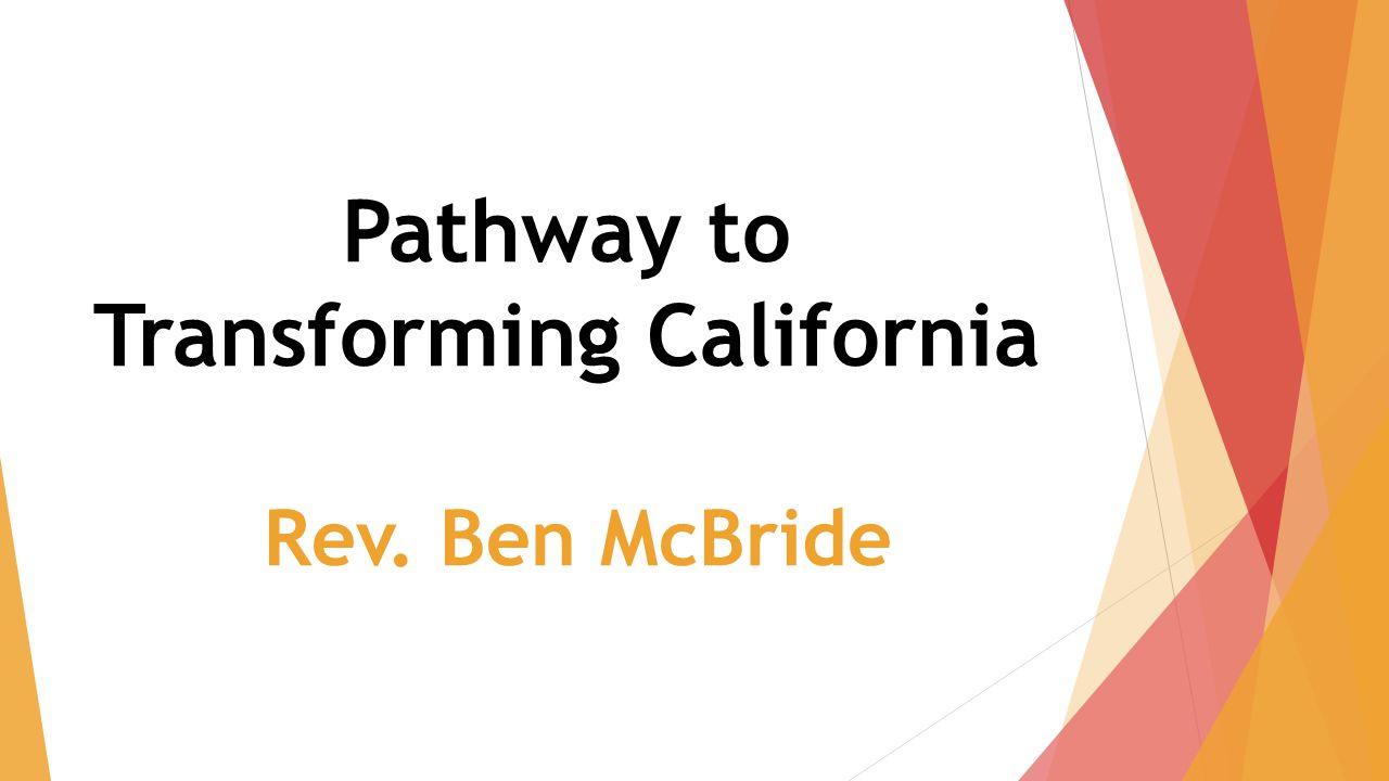 Pathway to Transforming California Rev. Ben McBride