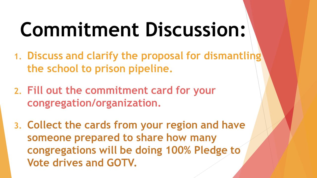 Commitment Discussion: 1. Discuss and clarify the proposal for dismantling the school to prison pipeline. 2. Fill out the commitment card for your con