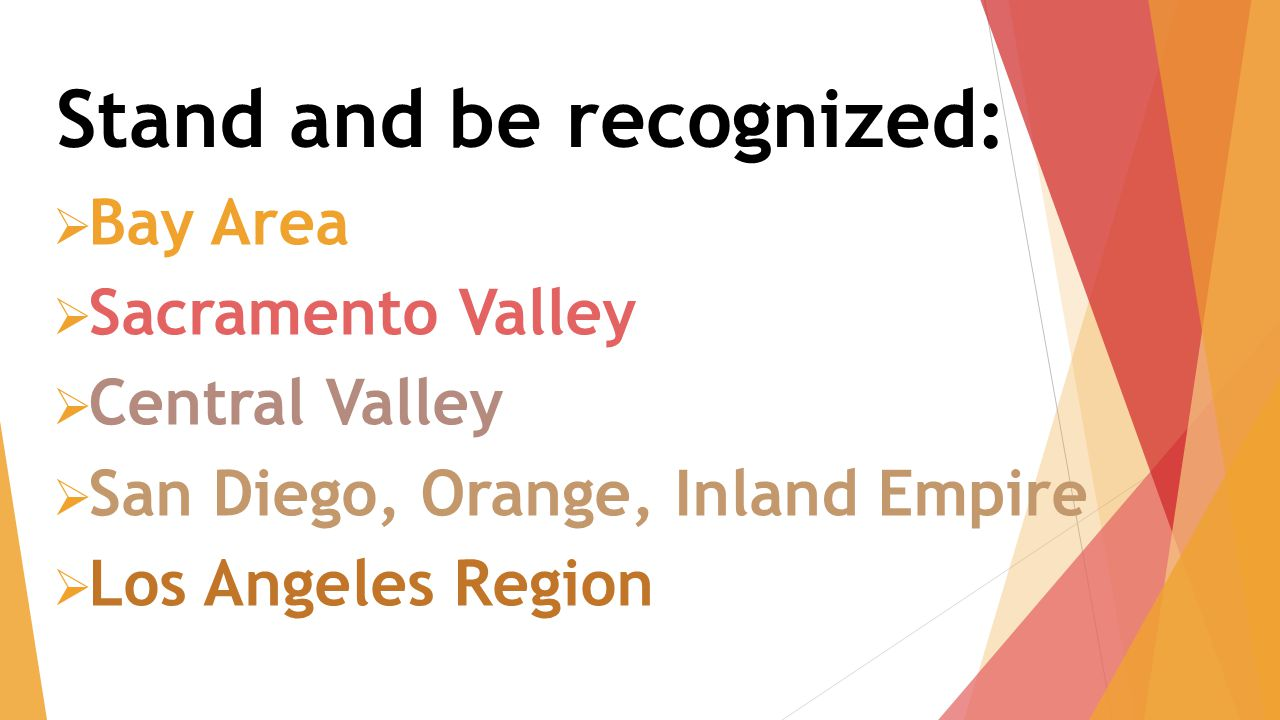 Stand and be recognized:  Bay Area  Sacramento Valley  Central Valley  San Diego, Orange, Inland Empire  Los Angeles Region