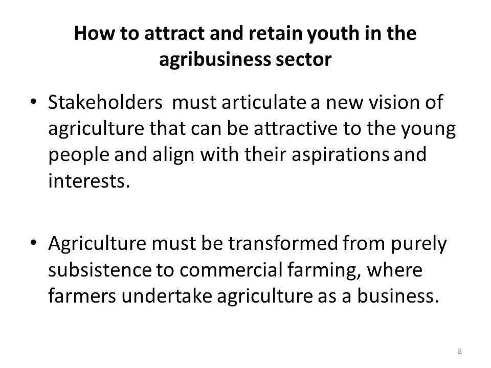 How to attract and retain youth in the agribusiness sector Stakeholders must articulate a new vision of agriculture that can be attractive to the young people and align with their aspirations and interests.