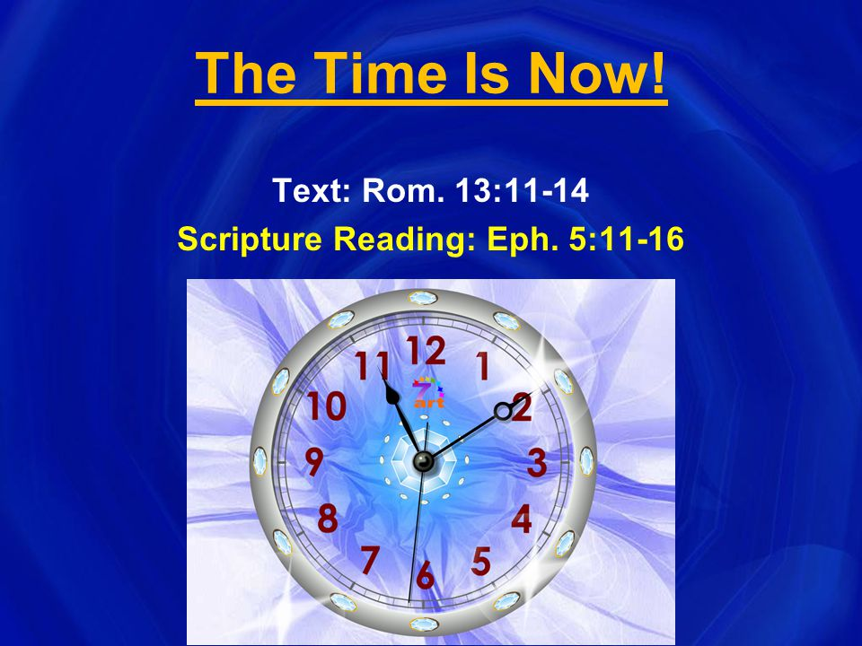 The Time Is Now! Text: Rom. 13:11-14 Scripture Reading: Eph. 5:11-16