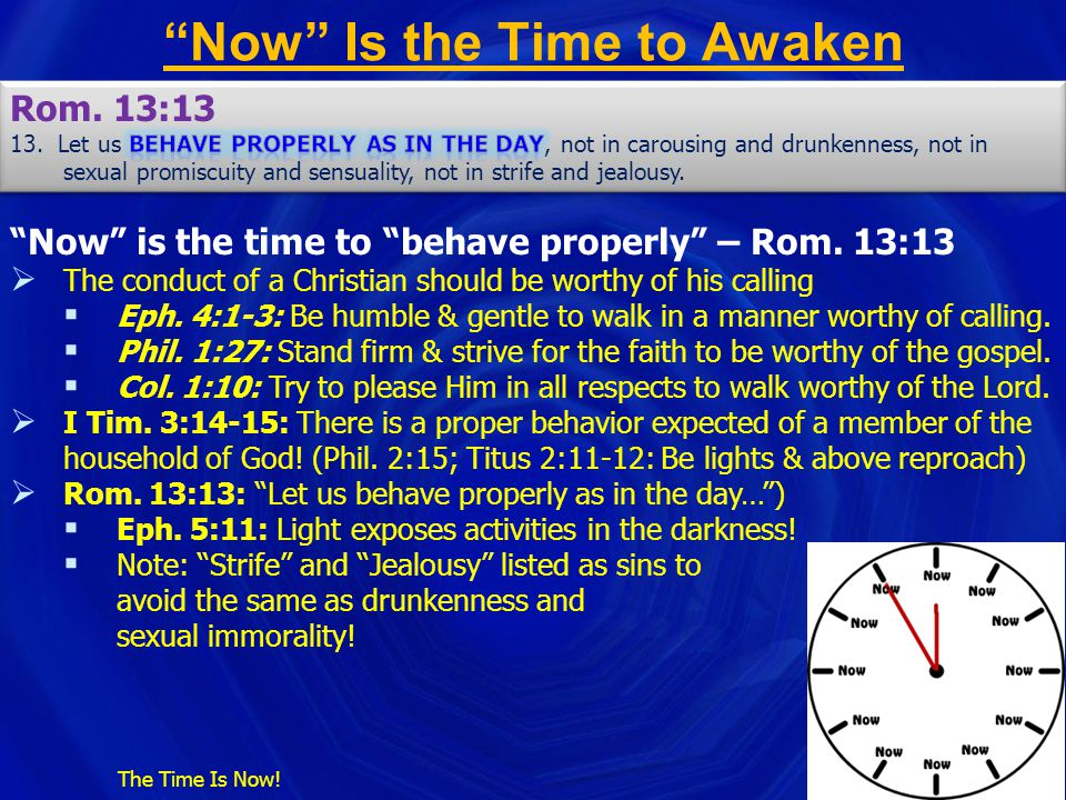 """""""Now"""" Is the Time to Awaken The Time Is Now! """"Now"""" is the time to """"behave properly"""" – Rom. 13:13  The conduct of a Christian should be worthy of his"""