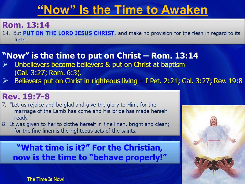 """""""Now"""" Is the Time to Awaken The Time Is Now! """"Now"""" is the time to put on Christ – Rom. 13:14  Unbelievers become believers & put on Christ at baptism"""