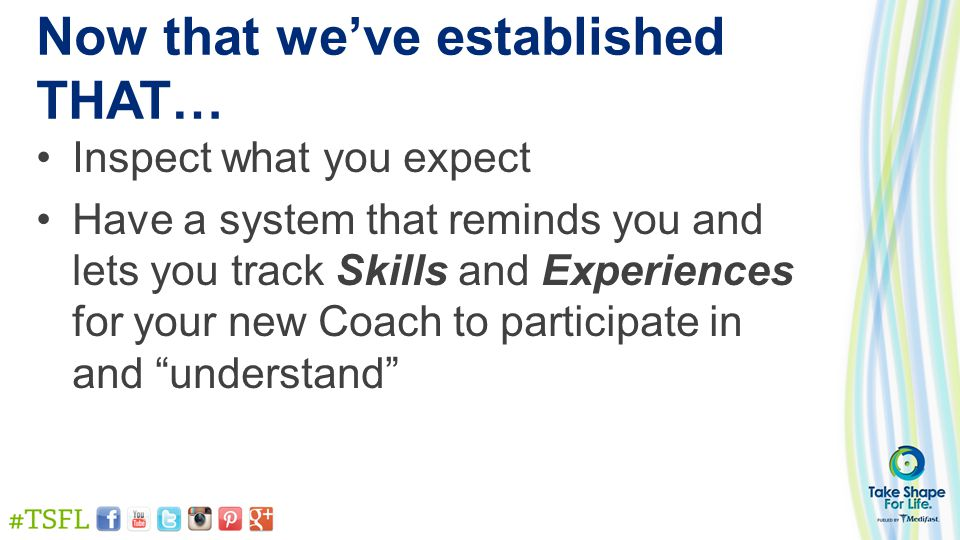 Now that we've established THAT… Inspect what you expect Have a system that reminds you and lets you track Skills and Experiences for your new Coach t