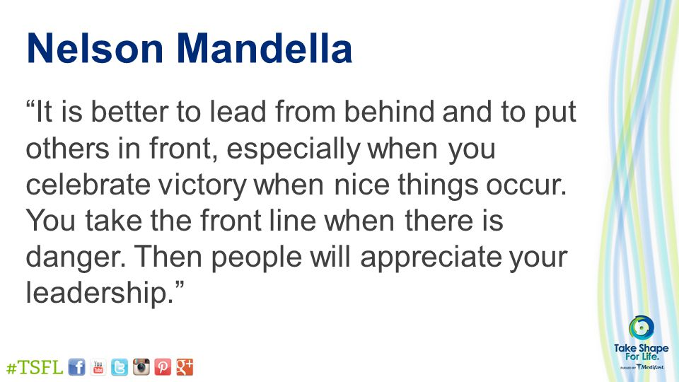 """Nelson Mandella """"It is better to lead from behind and to put others in front, especially when you celebrate victory when nice things occur. You take t"""