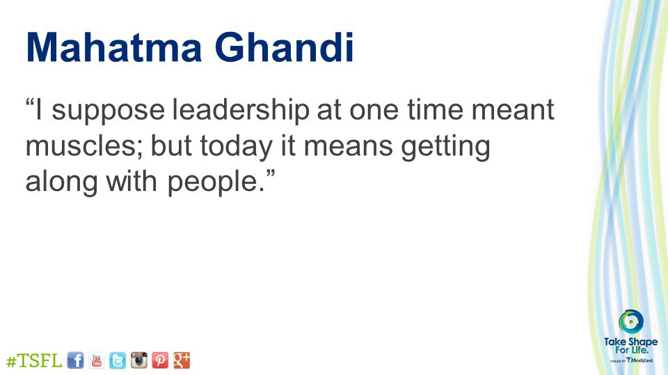 Mahatma Ghandi I suppose leadership at one time meant muscles; but today it means getting along with people.