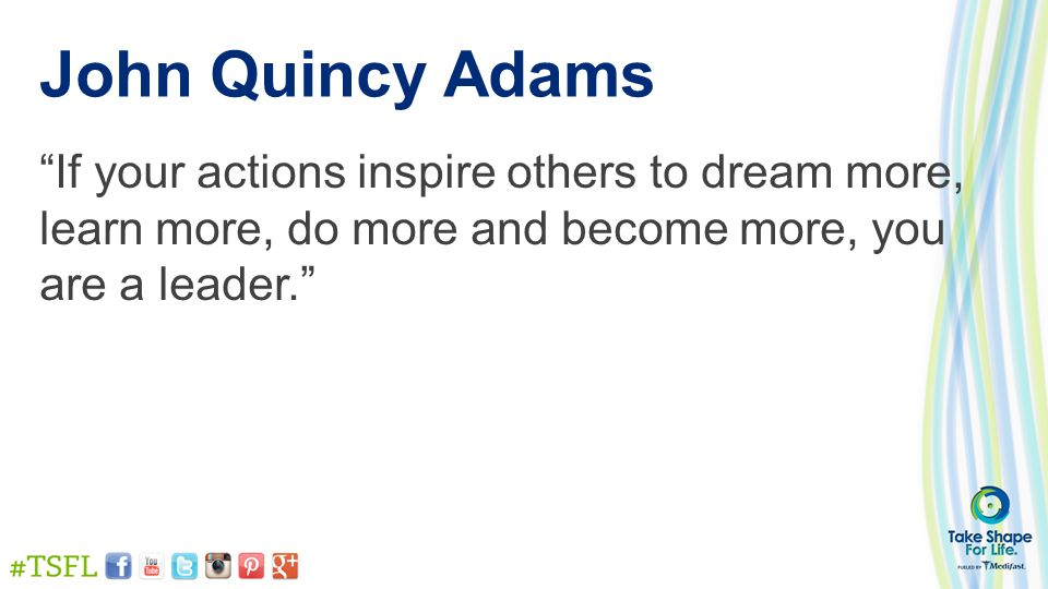 """John Quincy Adams """"If your actions inspire others to dream more, learn more, do more and become more, you are a leader."""""""
