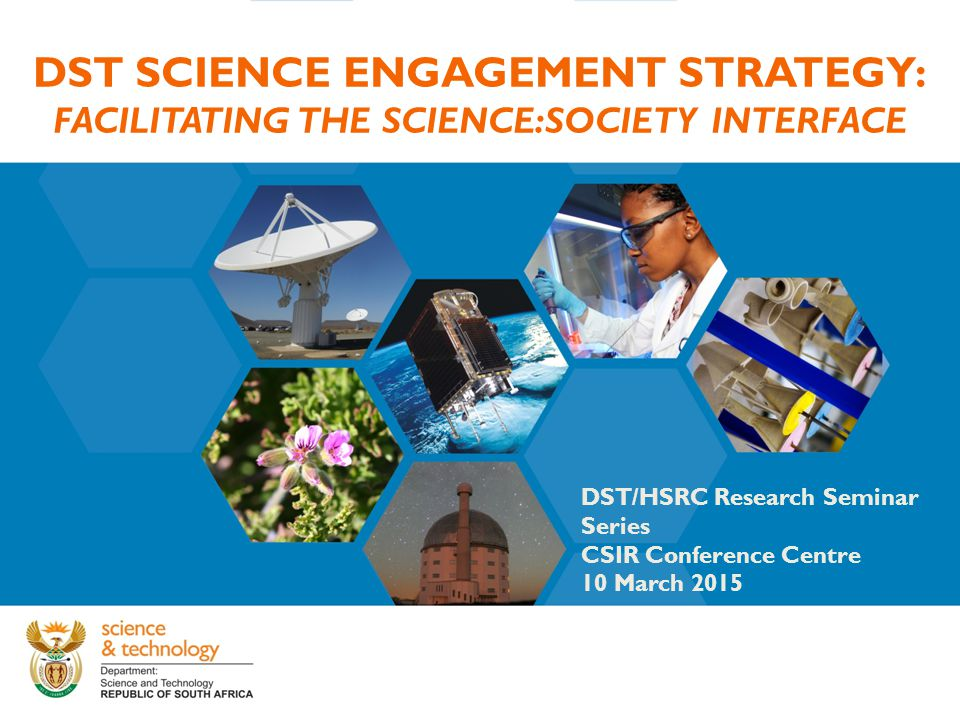 DST SCIENCE ENGAGEMENT STRATEGY: FACILITATING THE SCIENCE:SOCIETY INTERFACE DST/HSRC Research Seminar Series CSIR Conference Centre 10 March 2015