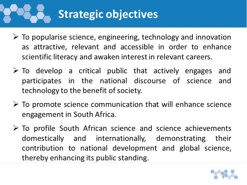 Strategic objectives  To popularise science, engineering, technology and innovation as attractive, relevant and accessible in order to enhance scientific literacy and awaken interest in relevant careers.