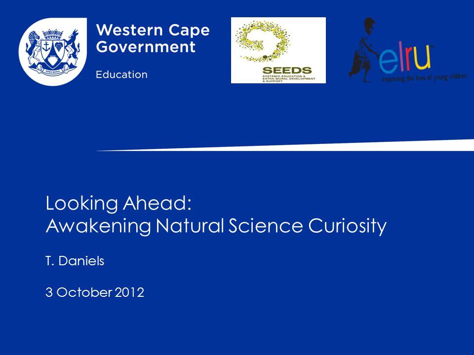 Looking Ahead: Awakening Natural Science Curiosity T. Daniels 3 October 2012