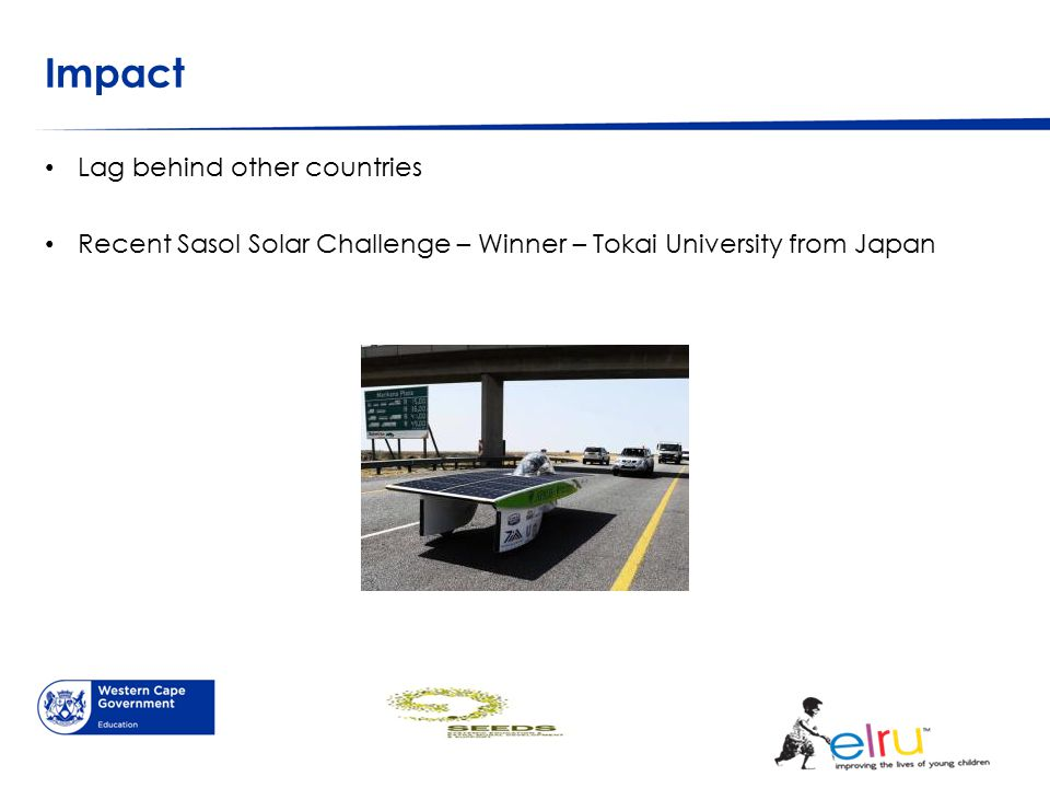 Impact Lag behind other countries Recent Sasol Solar Challenge – Winner – Tokai University from Japan
