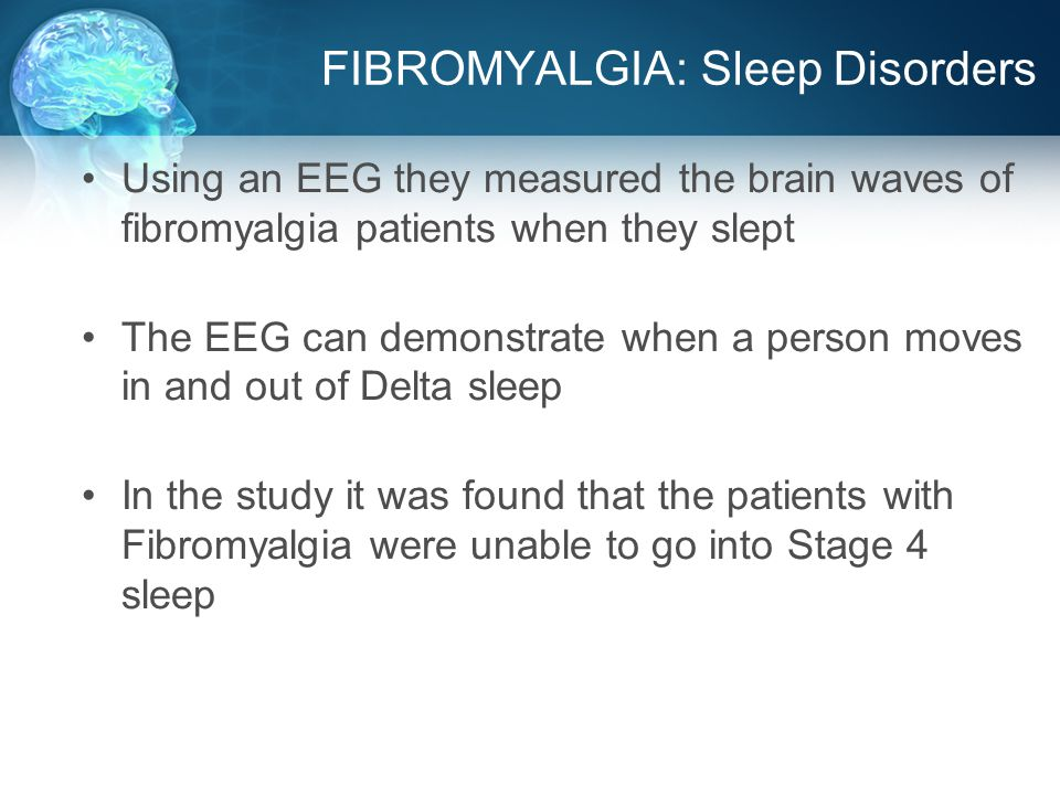 FIBROMYALGIA: Sleep Disorders Using an EEG they measured the brain waves of fibromyalgia patients when they slept The EEG can demonstrate when a person moves in and out of Delta sleep In the study it was found that the patients with Fibromyalgia were unable to go into Stage 4 sleep