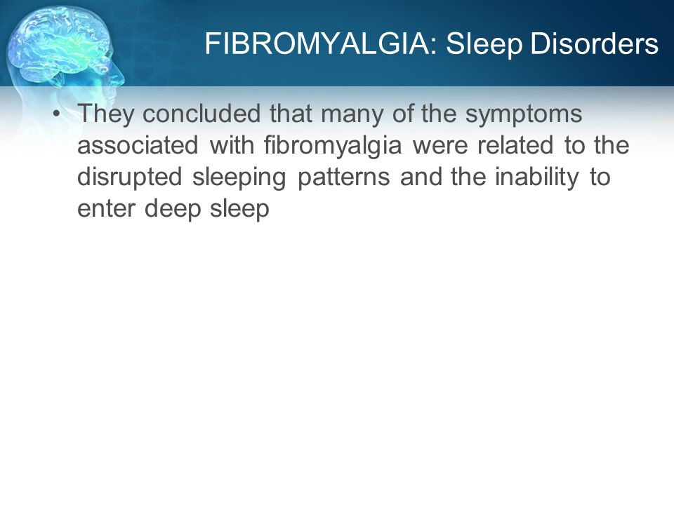FIBROMYALGIA: Sleep Disorders They concluded that many of the symptoms associated with fibromyalgia were related to the disrupted sleeping patterns and the inability to enter deep sleep