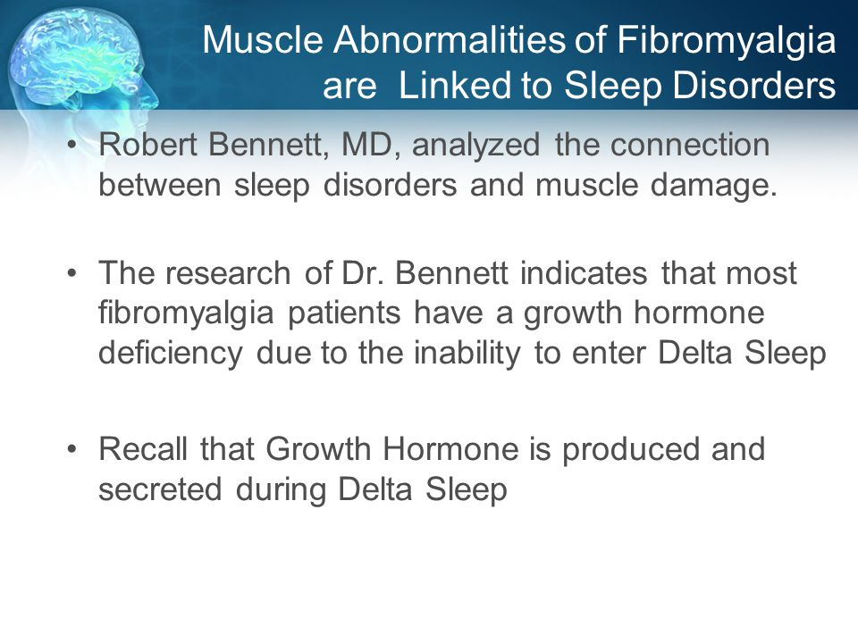 Muscle Abnormalities of Fibromyalgia are Linked to Sleep Disorders Robert Bennett, MD, analyzed the connection between sleep disorders and muscle damage.