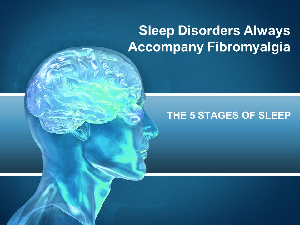 Sleep Disorders Always Accompany Fibromyalgia THE 5 STAGES OF SLEEP
