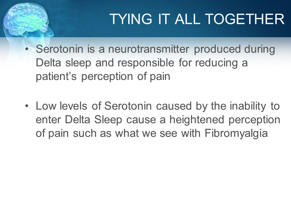 TYING IT ALL TOGETHER Serotonin is a neurotransmitter produced during Delta sleep and responsible for reducing a patient's perception of pain Low levels of Serotonin caused by the inability to enter Delta Sleep cause a heightened perception of pain such as what we see with Fibromyalgia