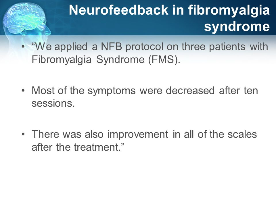 Neurofeedback in fibromyalgia syndrome We applied a NFB protocol on three patients with Fibromyalgia Syndrome (FMS).