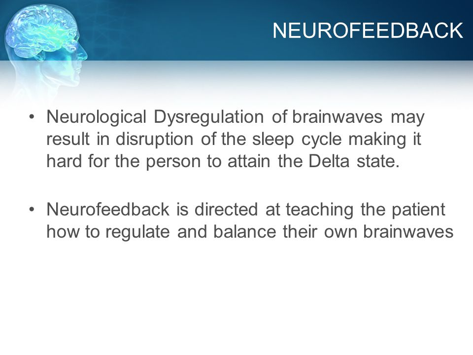 NEUROFEEDBACK Neurological Dysregulation of brainwaves may result in disruption of the sleep cycle making it hard for the person to attain the Delta state.