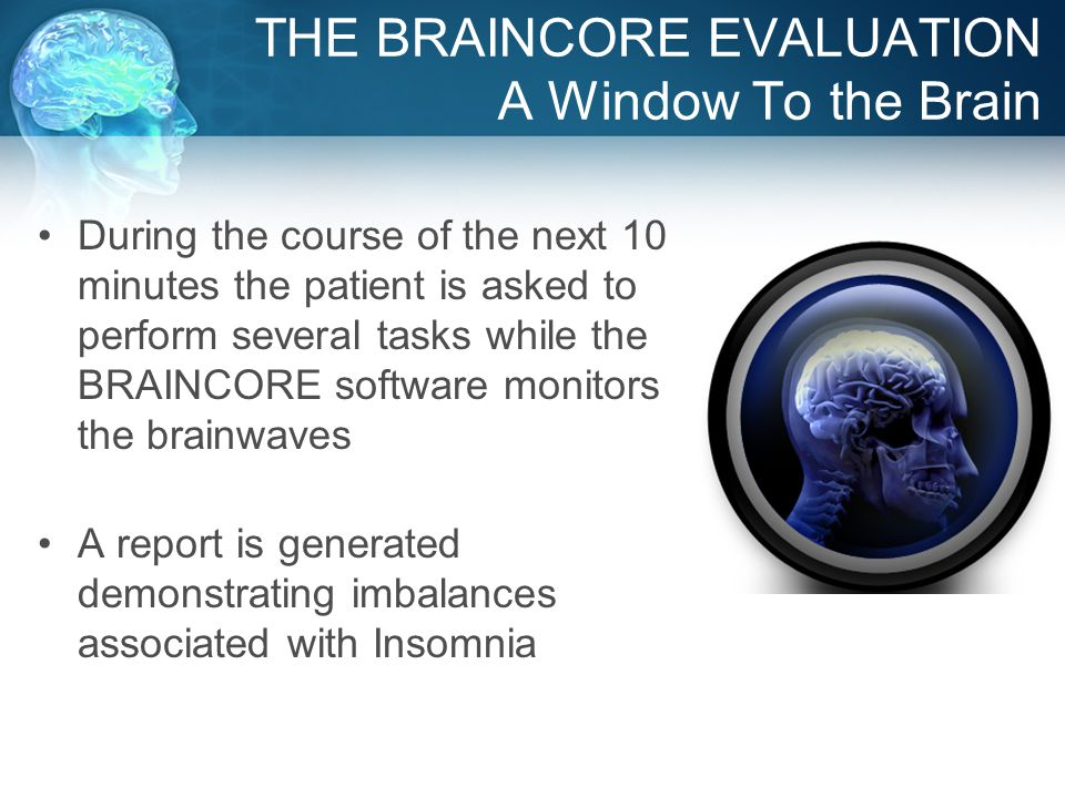 THE BRAINCORE EVALUATION A Window To the Brain During the course of the next 10 minutes the patient is asked to perform several tasks while the BRAINCORE software monitors the brainwaves A report is generated demonstrating imbalances associated with Insomnia