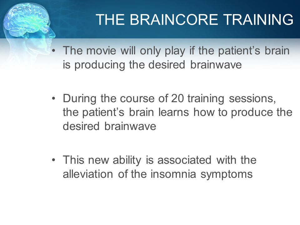 THE BRAINCORE TRAINING The movie will only play if the patient's brain is producing the desired brainwave During the course of 20 training sessions, the patient's brain learns how to produce the desired brainwave This new ability is associated with the alleviation of the insomnia symptoms