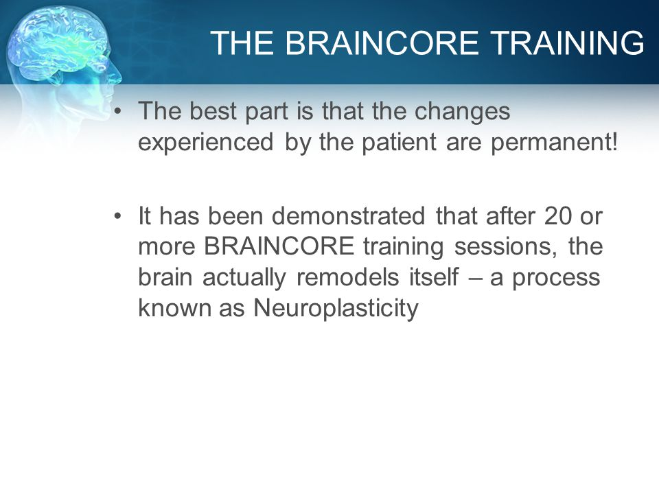 THE BRAINCORE TRAINING The best part is that the changes experienced by the patient are permanent.