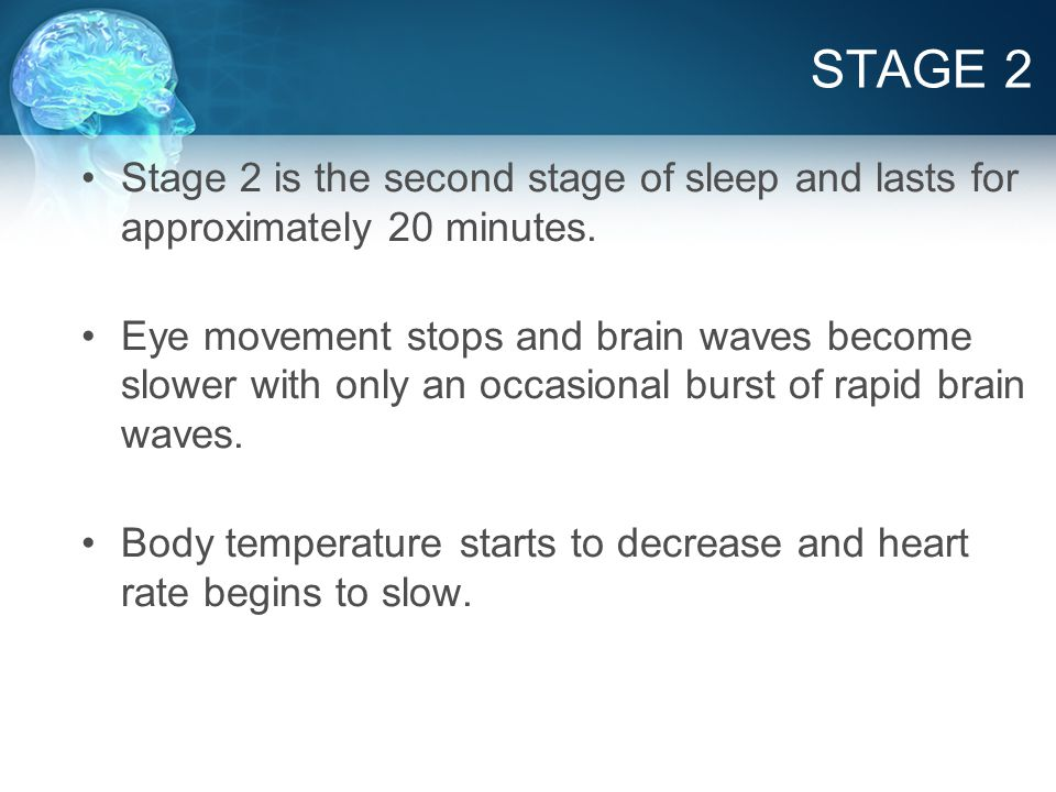 STAGE 2 Stage 2 is the second stage of sleep and lasts for approximately 20 minutes.