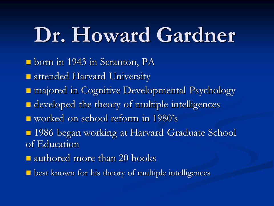 Dr. Howard Gardner born in 1943 in Scranton, PA born in 1943 in Scranton, PA attended Harvard University attended Harvard University majored in Cognit
