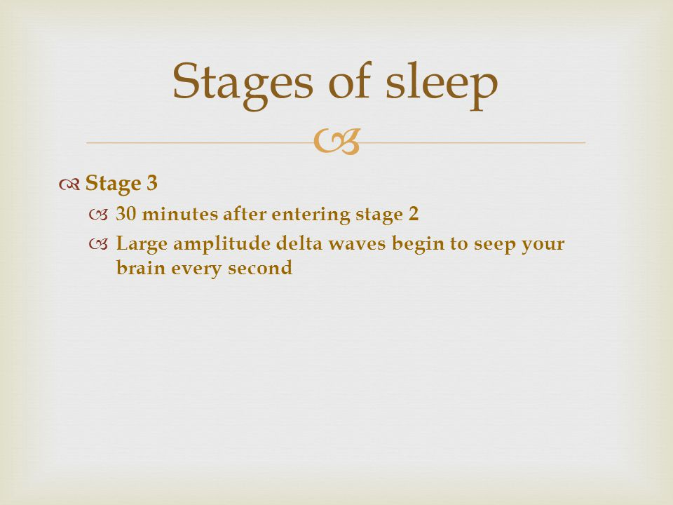   Stage 3  30 minutes after entering stage 2  Large amplitude delta waves begin to seep your brain every second Stages of sleep