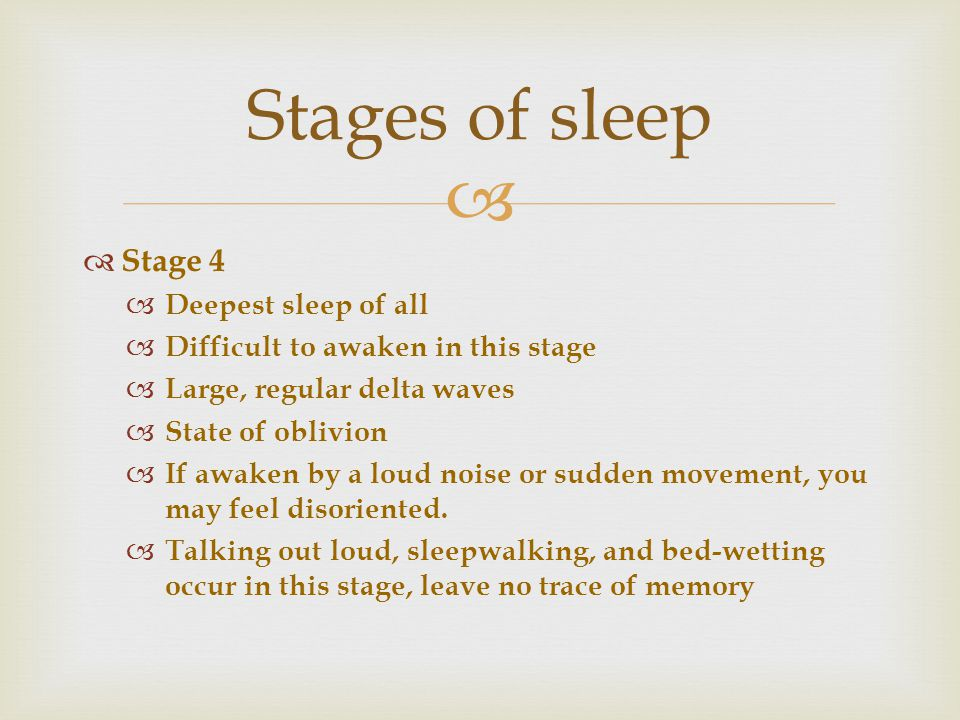   Stage 4  Deepest sleep of all  Difficult to awaken in this stage  Large, regular delta waves  State of oblivion  If awaken by a loud noise or sudden movement, you may feel disoriented.