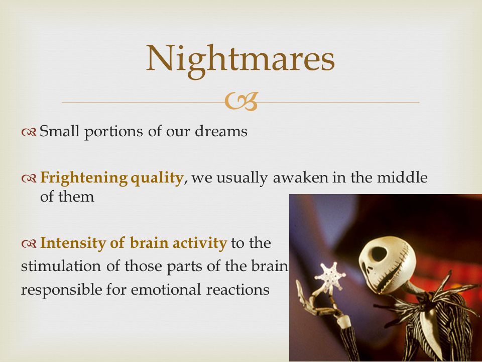   Small portions of our dreams  Frightening quality, we usually awaken in the middle of them  Intensity of brain activity to the stimulation of those parts of the brain responsible for emotional reactions Nightmares
