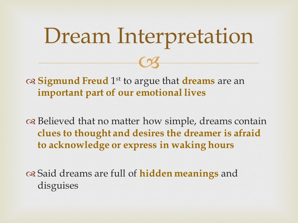   Sigmund Freud 1 st to argue that dreams are an important part of our emotional lives  Believed that no matter how simple, dreams contain clues to thought and desires the dreamer is afraid to acknowledge or express in waking hours  Said dreams are full of hidden meanings and disguises Dream Interpretation